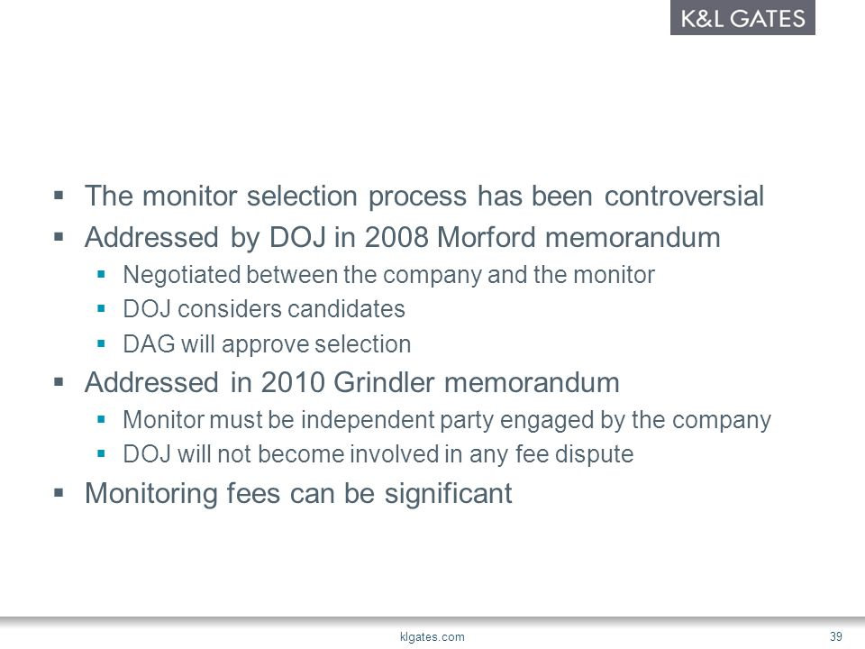  The monitor selection process has been controversial  Addressed by DOJ in 2008 Morford memorandum  Negotiated between the company and the monitor  DOJ considers candidates  DAG will approve selection  Addressed in 2010 Grindler memorandum  Monitor must be independent party engaged by the company  DOJ will not become involved in any fee dispute  Monitoring fees can be significant klgates.com 39