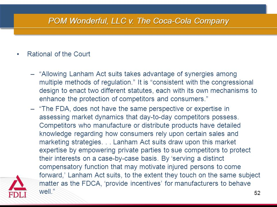 Rational of the Court – Allowing Lanham Act suits takes advantage of synergies among multiple methods of regulation. It is consistent with the congressional design to enact two different statutes, each with its own mechanisms to enhance the protection of competitors and consumers. – The FDA, does not have the same perspective or expertise in assessing market dynamics that day-to-day competitors possess.