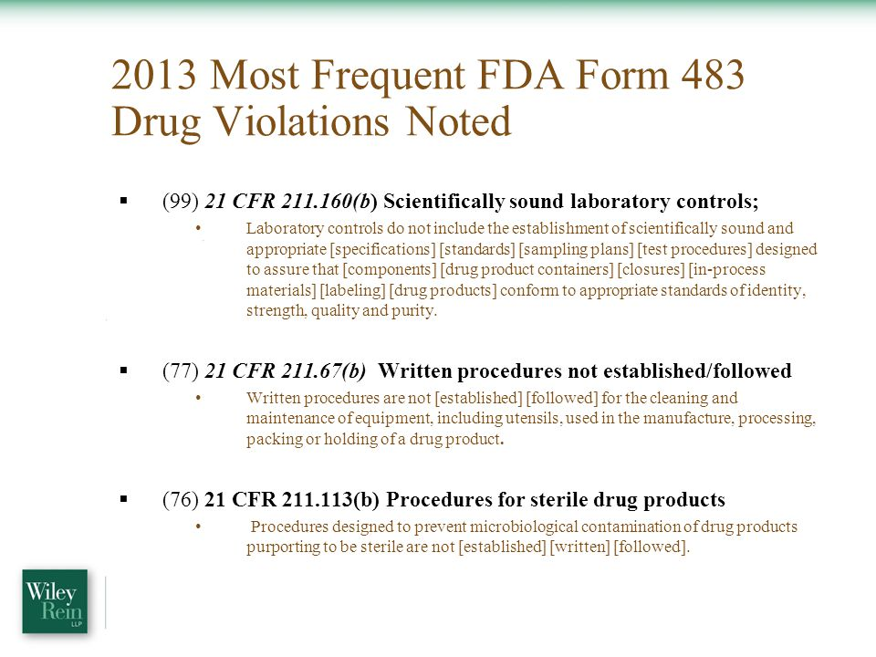 2013 Most Frequent FDA Form 483 Drug Violations Noted  (99) 21 CFR 211.160(b) Scientifically sound laboratory controls; Laboratory controls do not include the establishment of scientifically sound and appropriate [specifications] [standards] [sampling plans] [test procedures] designed to assure that [components] [drug product containers] [closures] [in-process materials] [labeling] [drug products] conform to appropriate standards of identity, strength, quality and purity.