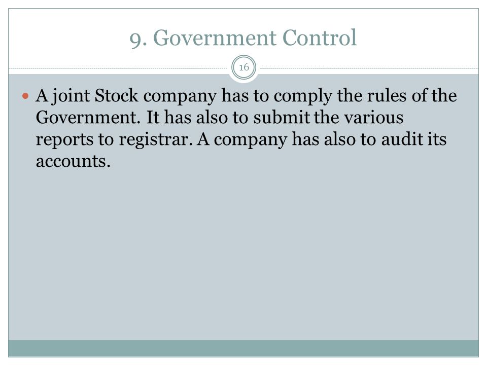 9. Government Control 16 A joint Stock company has to comply the rules of the Government. It has also to submit the various reports to registrar. A co