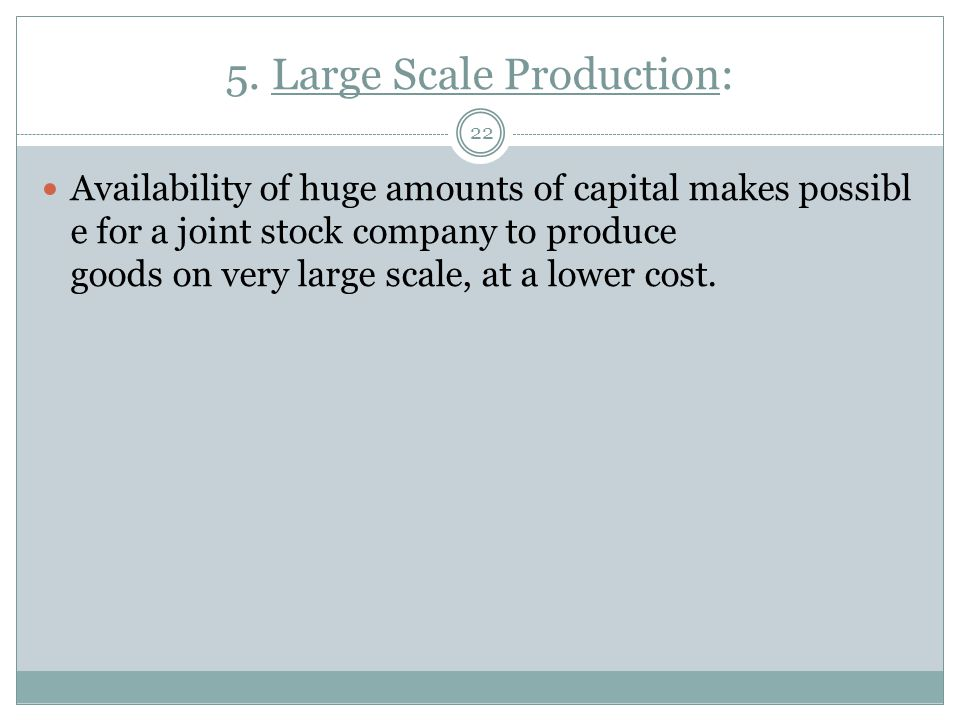 5. Large Scale Production: 22 Availability of huge amounts of capital makes possibl e for a joint stock company to produce goods on very large scale,