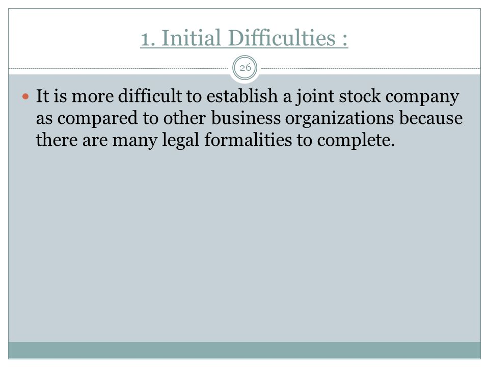 1. Initial Difficulties : 26 It is more difficult to establish a joint stock company as compared to other business organizations because there are man