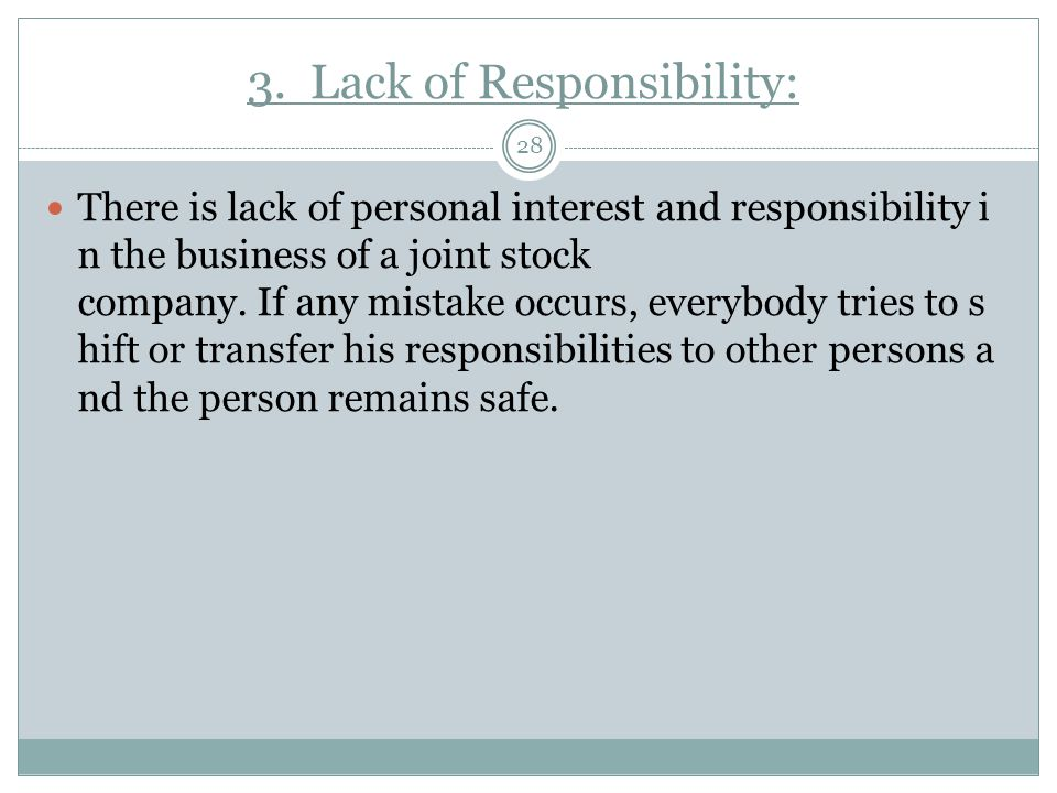 3. Lack of Responsibility: 28 There is lack of personal interest and responsibility i n the business of a joint stock company. If any mistake occurs,