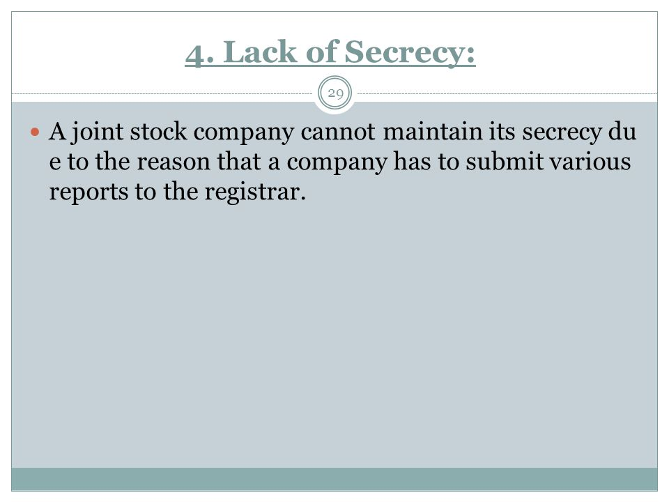 4. Lack of Secrecy: 29 A joint stock company cannot maintain its secrecy du e to the reason that a company has to submit various reports to the regist