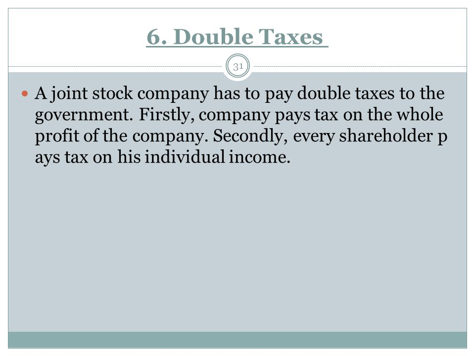 6. Double Taxes 31 A joint stock company has to pay double taxes to the government. Firstly, company pays tax on the whole profit of the company. Seco