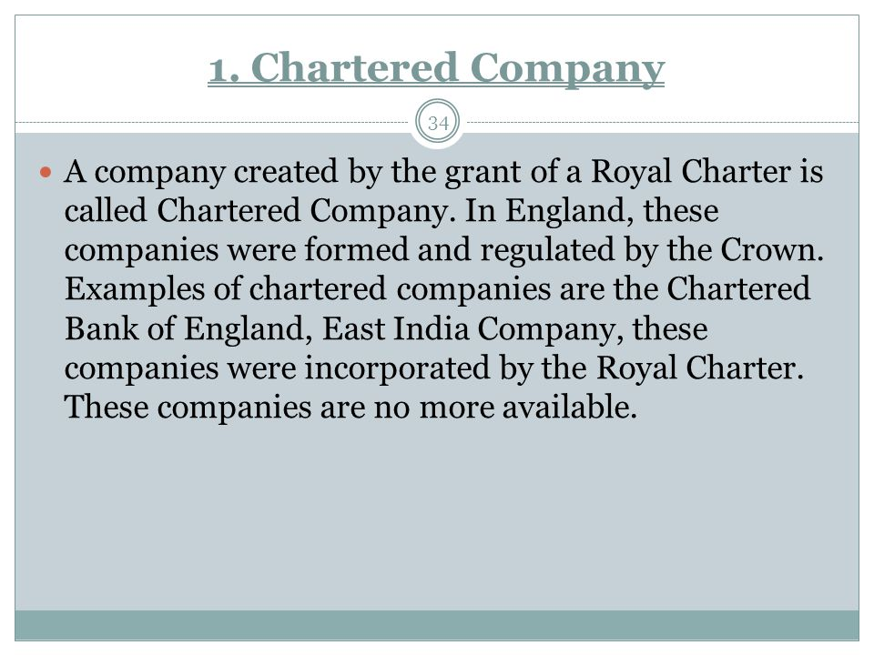 1. Chartered Company 34 A company created by the grant of a Royal Charter is called Chartered Company. In England, these companies were formed and reg