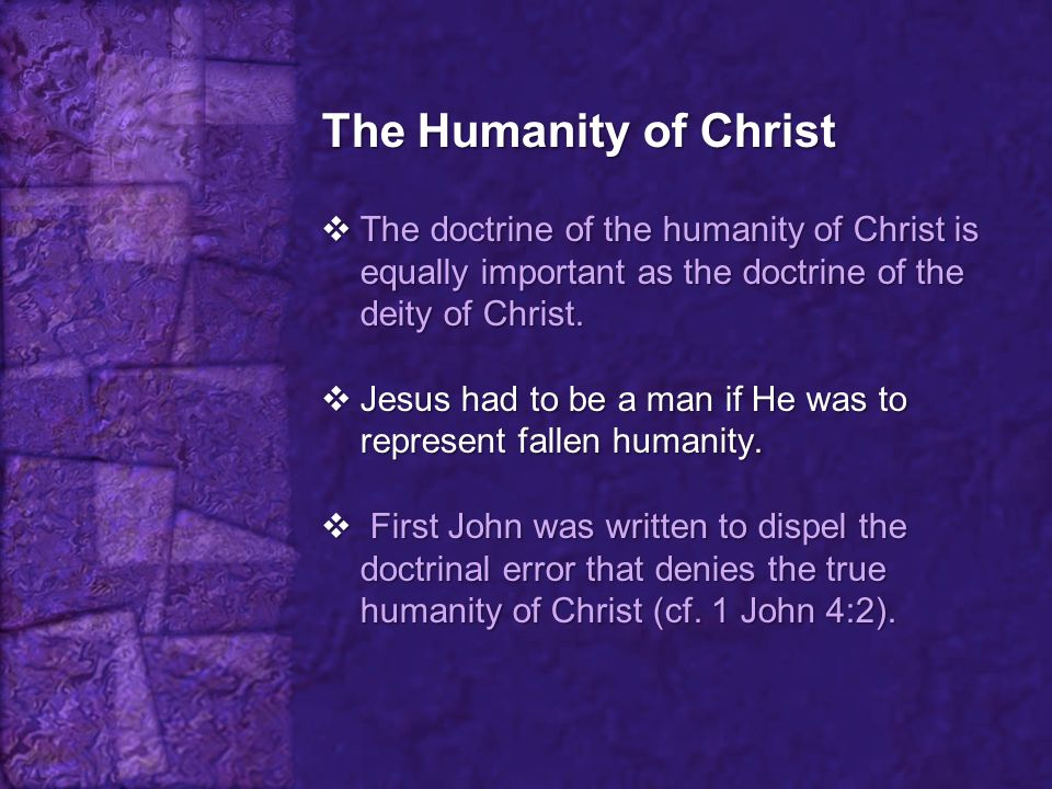 The Humanity of Christ  The doctrine of the humanity of Christ is equally important as the doctrine of the deity of Christ.  Jesus had to be a man i