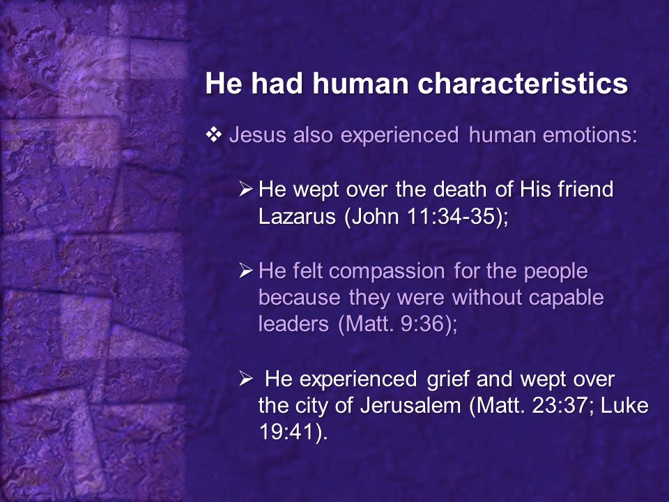 He had human characteristics  Jesus also experienced human emotions:  He wept over the death of His friend Lazarus (John 11:34-35);  He felt compas