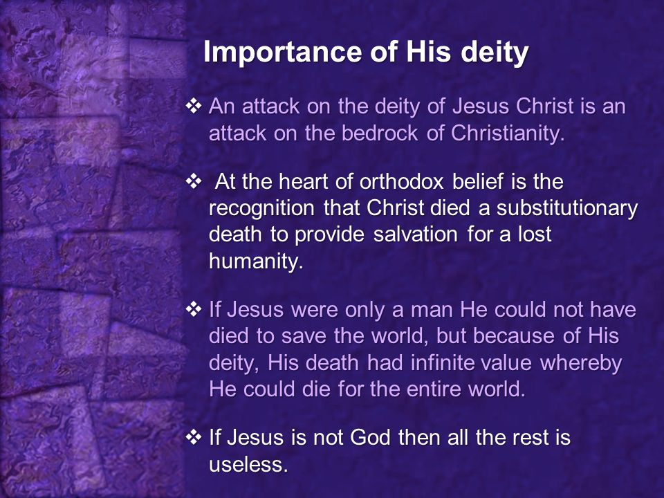 Importance of His deity  An attack on the deity of Jesus Christ is an attack on the bedrock of Christianity.  At the heart of orthodox belief is the