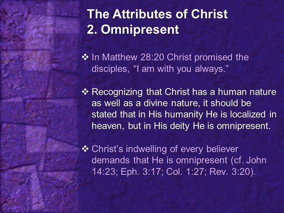 """The Attributes of Christ 2. Omnipresent  In Matthew 28:20 Christ promised the disciples, """"I am with you always.""""  Recognizing that Christ has a huma"""