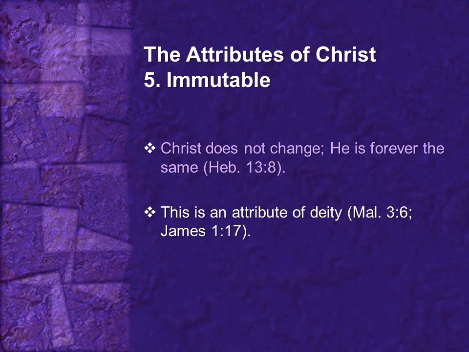 The Attributes of Christ 5. Immutable  Christ does not change; He is forever the same (Heb. 13:8).  This is an attribute of deity (Mal. 3:6; James 1