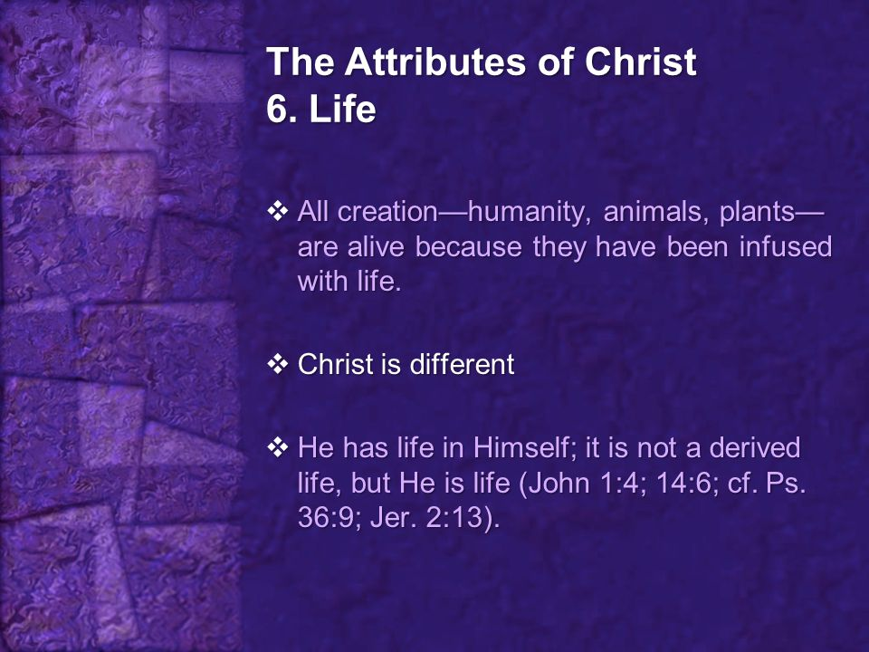 The Attributes of Christ 6. Life  All creation—humanity, animals, plants— are alive because they have been infused with life.  Christ is different 
