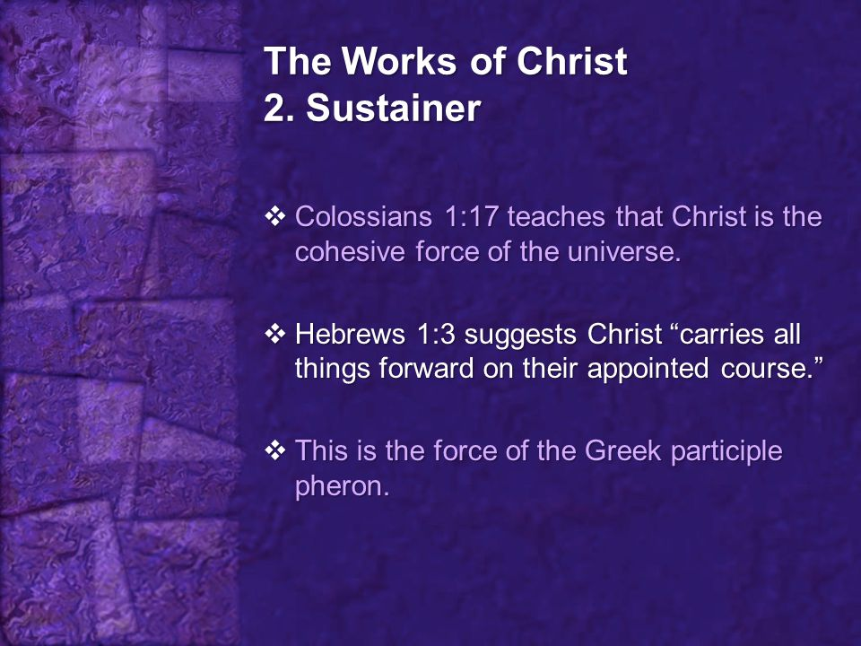 """The Works of Christ 2. Sustainer  Colossians 1:17 teaches that Christ is the cohesive force of the universe.  Hebrews 1:3 suggests Christ """"carries a"""
