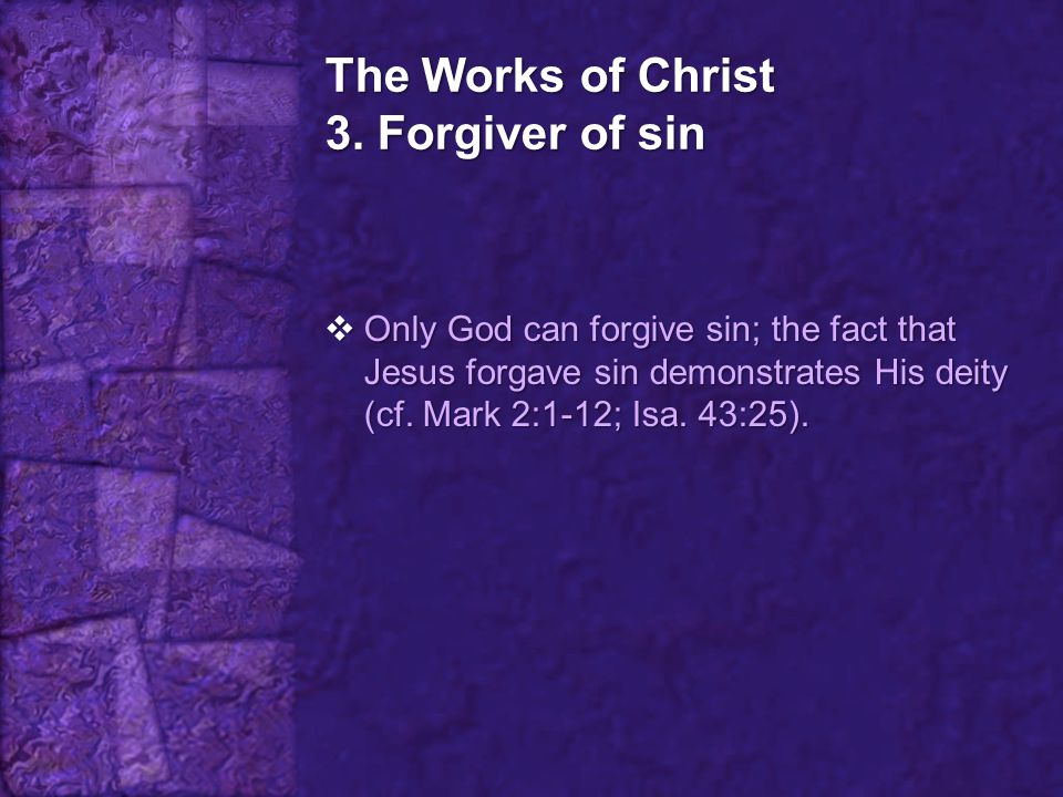 The Works of Christ 3. Forgiver of sin  Only God can forgive sin; the fact that Jesus forgave sin demonstrates His deity (cf. Mark 2:1-12; Isa. 43:25