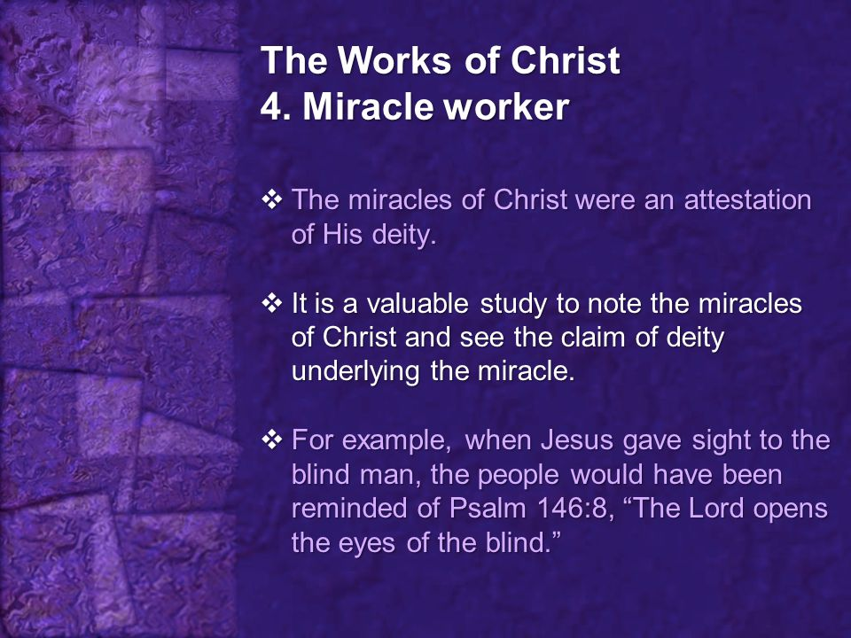 The Works of Christ 4. Miracle worker  The miracles of Christ were an attestation of His deity.  It is a valuable study to note the miracles of Chri