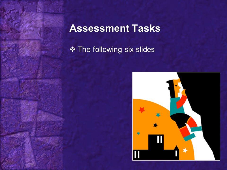 Assessment Tasks  The following six slides