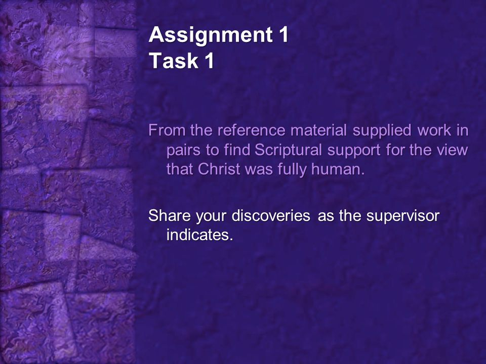 Assignment 1 Task 1 From the reference material supplied work in pairs to find Scriptural support for the view that Christ was fully human. Share your