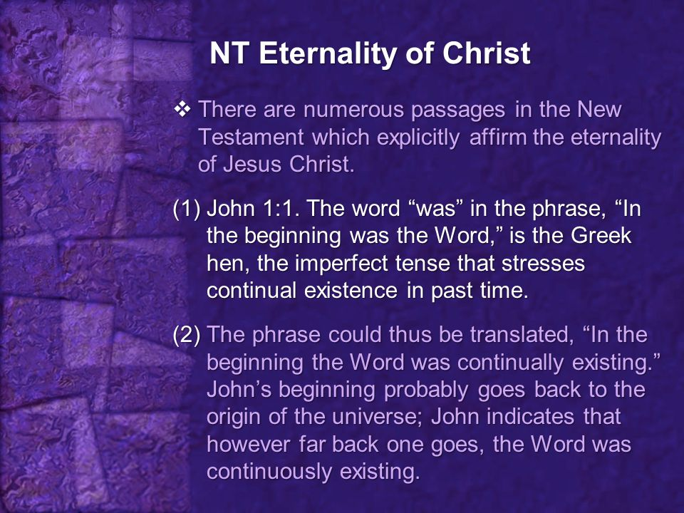 NT Eternality of Christ  There are numerous passages in the New Testament which explicitly affirm the eternality of Jesus Christ. (1)John 1:1. The wo