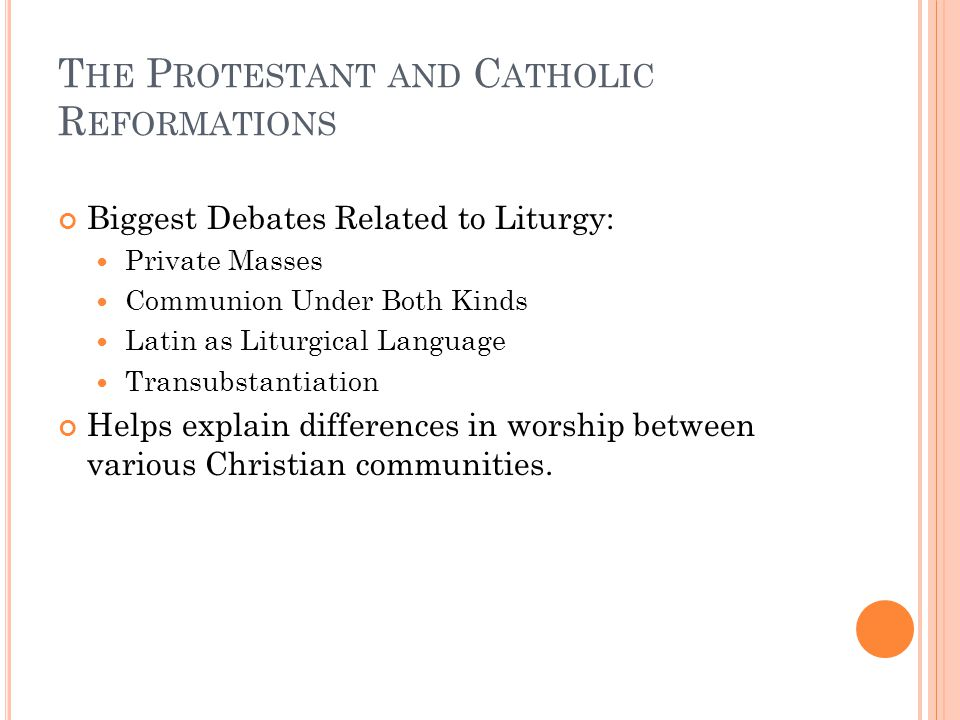 Biggest Debates Related to Liturgy: Private Masses Communion Under Both Kinds Latin as Liturgical Language Transubstantiation Helps explain difference
