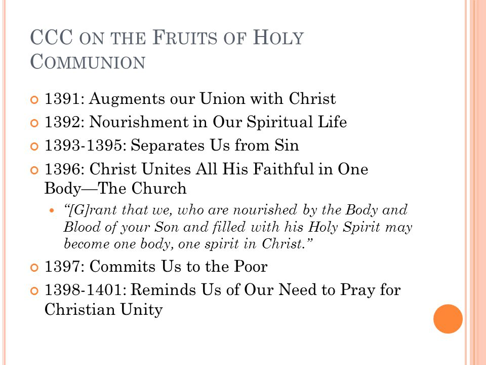 CCC ON THE F RUITS OF H OLY C OMMUNION 1391: Augments our Union with Christ 1392: Nourishment in Our Spiritual Life 1393-1395: Separates Us from Sin 1396: Christ Unites All His Faithful in One Body—The Church [G]rant that we, who are nourished by the Body and Blood of your Son and filled with his Holy Spirit may become one body, one spirit in Christ. 1397: Commits Us to the Poor 1398-1401: Reminds Us of Our Need to Pray for Christian Unity