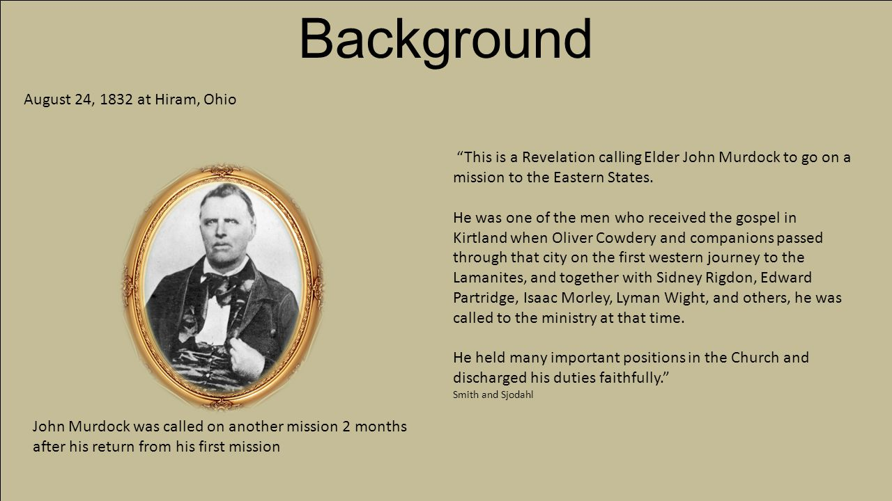 The Missions of John Murdock The Joseph Smith Papers DatePlaces ServedCompanion 1831Missouri, MichiganHyrum Smith 1832Missouri, Ohio, Virginia 1833Eastern StatesZebedee Coltrin 1835-1836Vermont, New York 1844-1845Indiana 1851-1853AustraliaCharles Wandell Wives: Married first Julia Clapp of Mentor, Geauga Co., Ohio, 14 Dec.