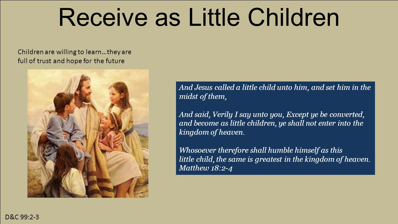 D&C 99:2-3 Receive as Little Children Children are willing to learn…they are full of trust and hope for the future And Jesus called a little child unto him, and set him in the midst of them, And said, Verily I say unto you, Except ye be converted, and become as little children, ye shall not enter into the kingdom of heaven.