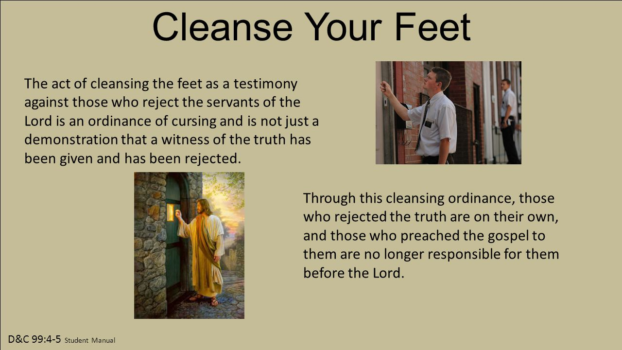 D&C 99:4-5 Student Manual Cleanse Your Feet The act of cleansing the feet as a testimony against those who reject the servants of the Lord is an ordinance of cursing and is not just a demonstration that a witness of the truth has been given and has been rejected.