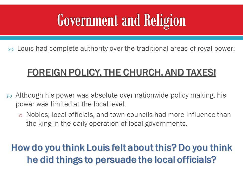  Louis had complete authority over the traditional areas of royal power: FOREIGN POLICY, THE CHURCH, AND TAXES.