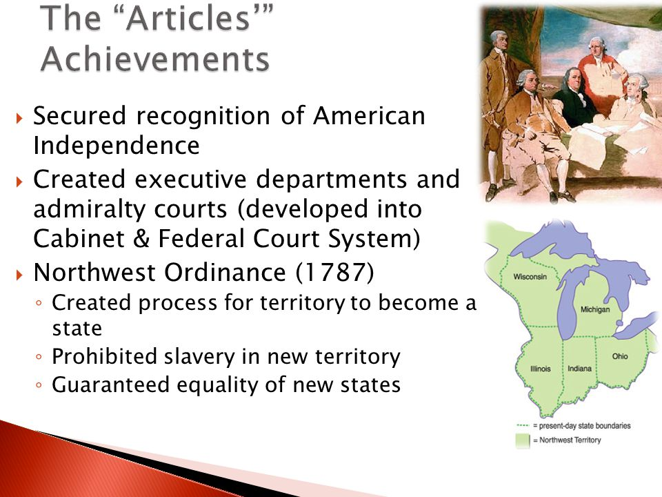  Secured recognition of American Independence  Created executive departments and admiralty courts (developed into Cabinet & Federal Court System)  Northwest Ordinance (1787) ◦ Created process for territory to become a state ◦ Prohibited slavery in new territory ◦ Guaranteed equality of new states