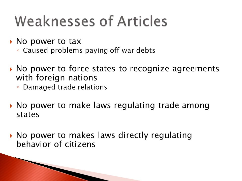  No power to tax ◦ Caused problems paying off war debts  No power to force states to recognize agreements with foreign nations ◦ Damaged trade relations  No power to make laws regulating trade among states  No power to makes laws directly regulating behavior of citizens