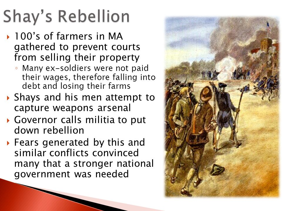  100's of farmers in MA gathered to prevent courts from selling their property ◦ Many ex-soldiers were not paid their wages, therefore falling into debt and losing their farms  Shays and his men attempt to capture weapons arsenal  Governor calls militia to put down rebellion  Fears generated by this and similar conflicts convinced many that a stronger national government was needed