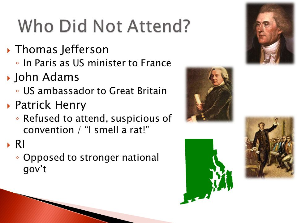  Thomas Jefferson ◦ In Paris as US minister to France  John Adams ◦ US ambassador to Great Britain  Patrick Henry ◦ Refused to attend, suspicious of convention / I smell a rat!  RI ◦ Opposed to stronger national gov't