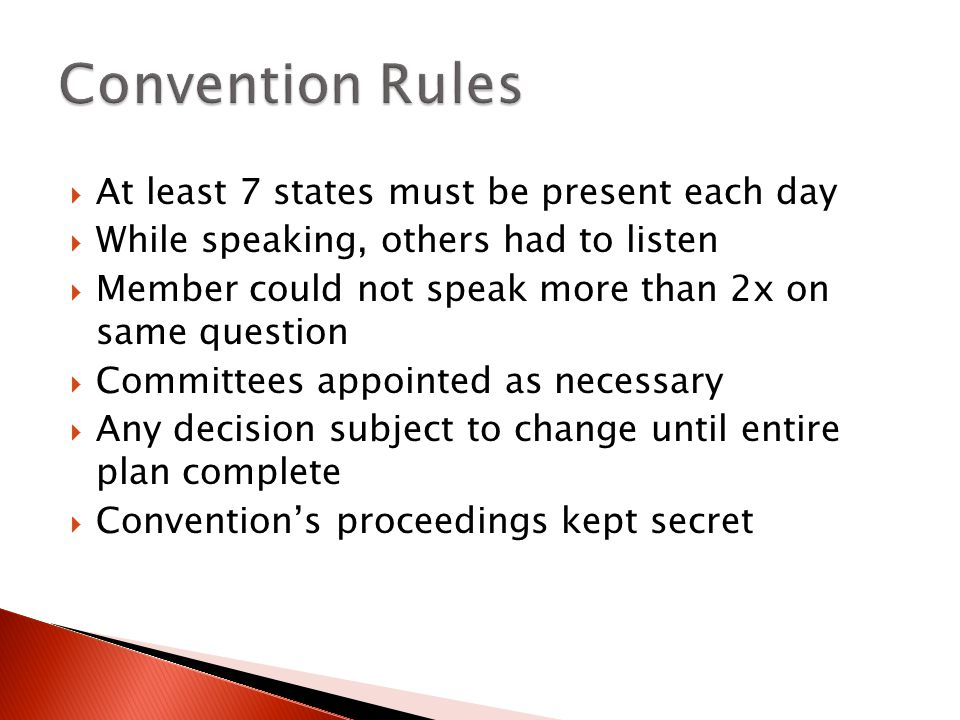  At least 7 states must be present each day  While speaking, others had to listen  Member could not speak more than 2x on same question  Committees appointed as necessary  Any decision subject to change until entire plan complete  Convention's proceedings kept secret