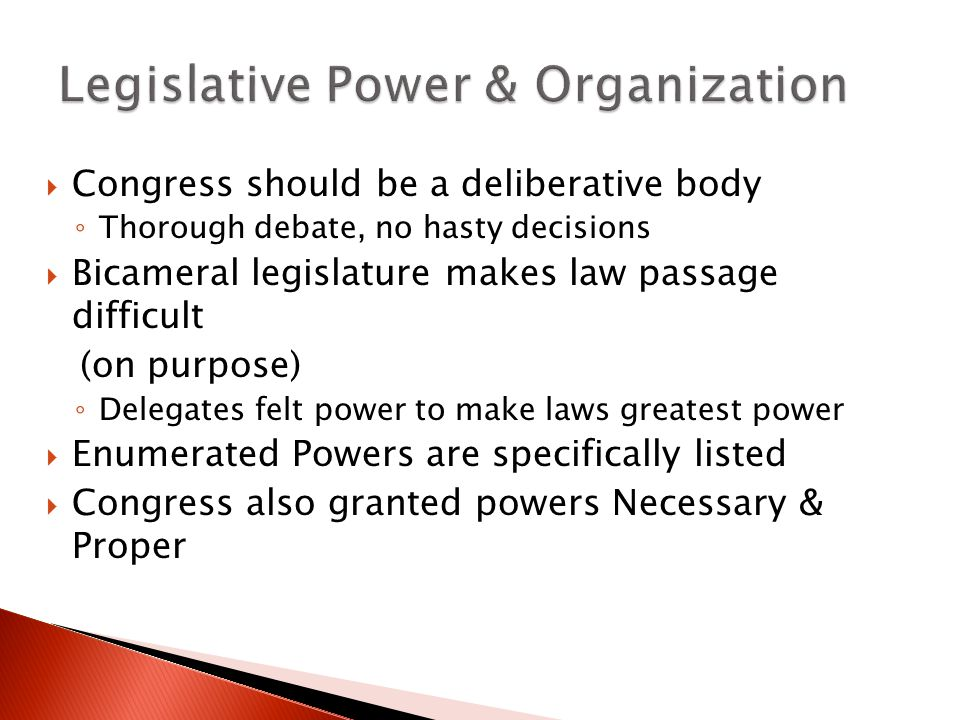  Congress should be a deliberative body ◦ Thorough debate, no hasty decisions  Bicameral legislature makes law passage difficult (on purpose) ◦ Delegates felt power to make laws greatest power  Enumerated Powers are specifically listed  Congress also granted powers Necessary & Proper