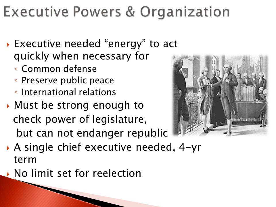  Executive needed energy to act quickly when necessary for ◦ Common defense ◦ Preserve public peace ◦ International relations  Must be strong enough to check power of legislature, but can not endanger republic  A single chief executive needed, 4-yr term  No limit set for reelection