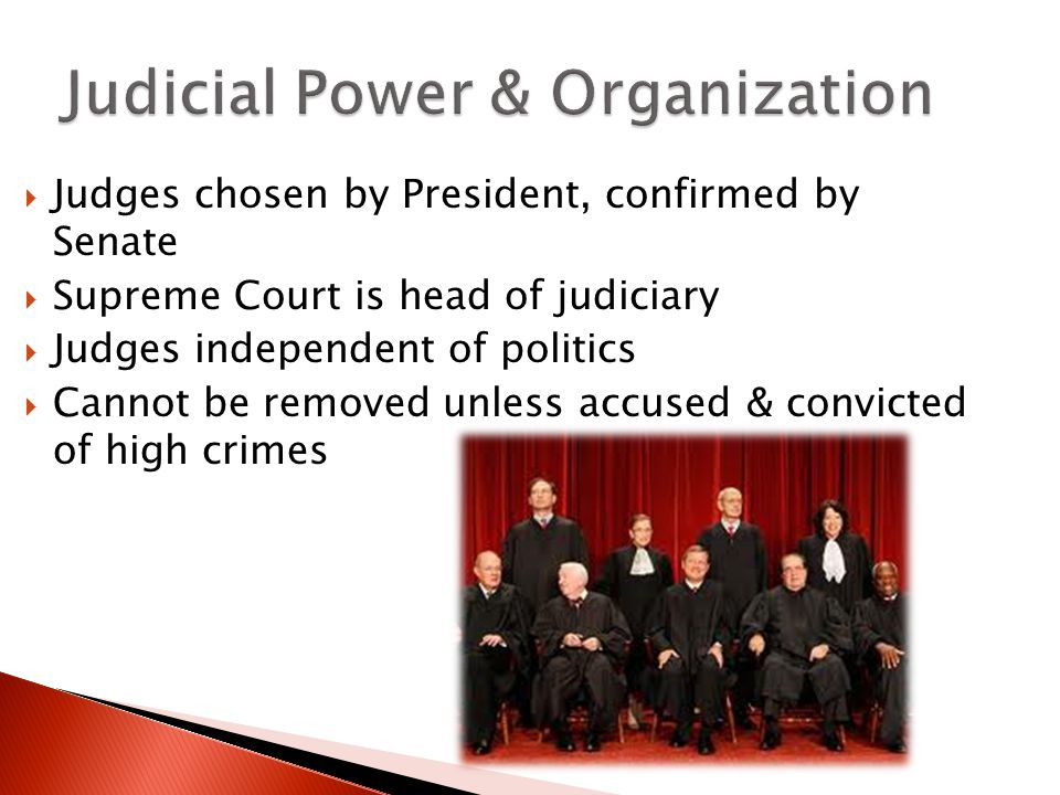  Judges chosen by President, confirmed by Senate  Supreme Court is head of judiciary  Judges independent of politics  Cannot be removed unless accused & convicted of high crimes