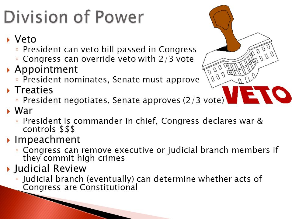  Veto ◦ President can veto bill passed in Congress ◦ Congress can override veto with 2/3 vote  Appointment ◦ President nominates, Senate must approve  Treaties ◦ President negotiates, Senate approves (2/3 vote)  War ◦ President is commander in chief, Congress declares war & controls $$$  Impeachment ◦ Congress can remove executive or judicial branch members if they commit high crimes  Judicial Review ◦ Judicial branch (eventually) can determine whether acts of Congress are Constitutional