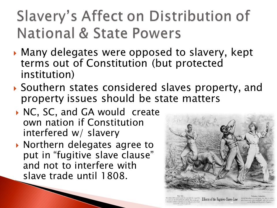  Many delegates were opposed to slavery, kept terms out of Constitution (but protected institution)  Southern states considered slaves property, and property issues should be state matters  NC, SC, and GA would create own nation if Constitution interfered w/ slavery  Northern delegates agree to put in fugitive slave clause and not to interfere with slave trade until 1808.
