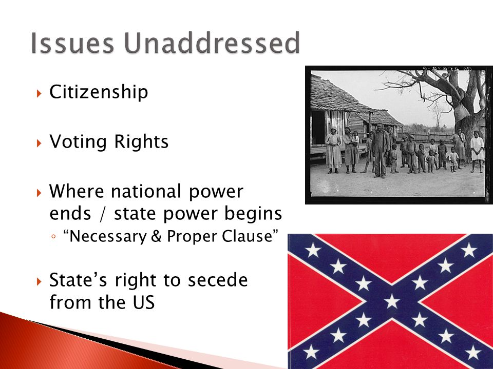  Citizenship  Voting Rights  Where national power ends / state power begins ◦ Necessary & Proper Clause  State's right to secede from the US