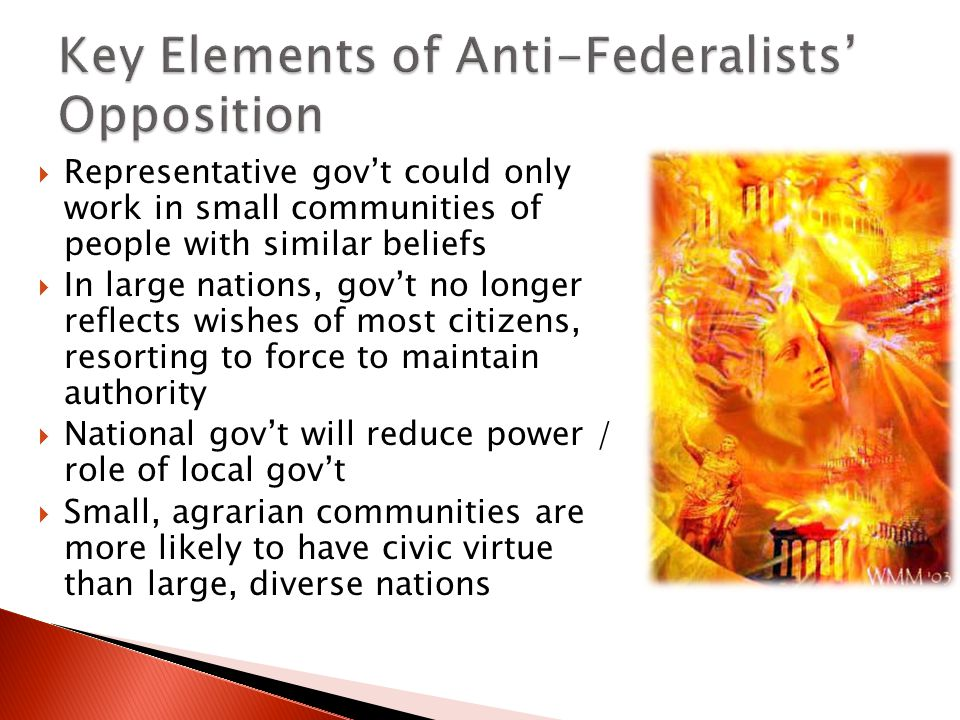  Representative gov't could only work in small communities of people with similar beliefs  In large nations, gov't no longer reflects wishes of most citizens, resorting to force to maintain authority  National gov't will reduce power / role of local gov't  Small, agrarian communities are more likely to have civic virtue than large, diverse nations