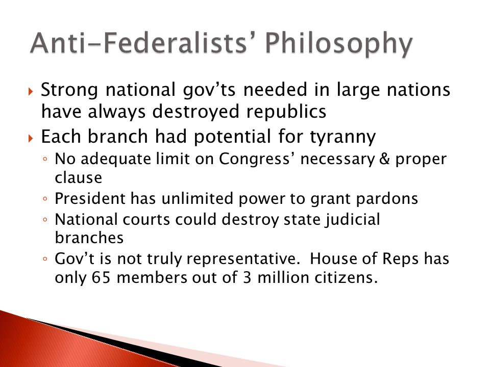  Strong national gov'ts needed in large nations have always destroyed republics  Each branch had potential for tyranny ◦ No adequate limit on Congress' necessary & proper clause ◦ President has unlimited power to grant pardons ◦ National courts could destroy state judicial branches ◦ Gov't is not truly representative.
