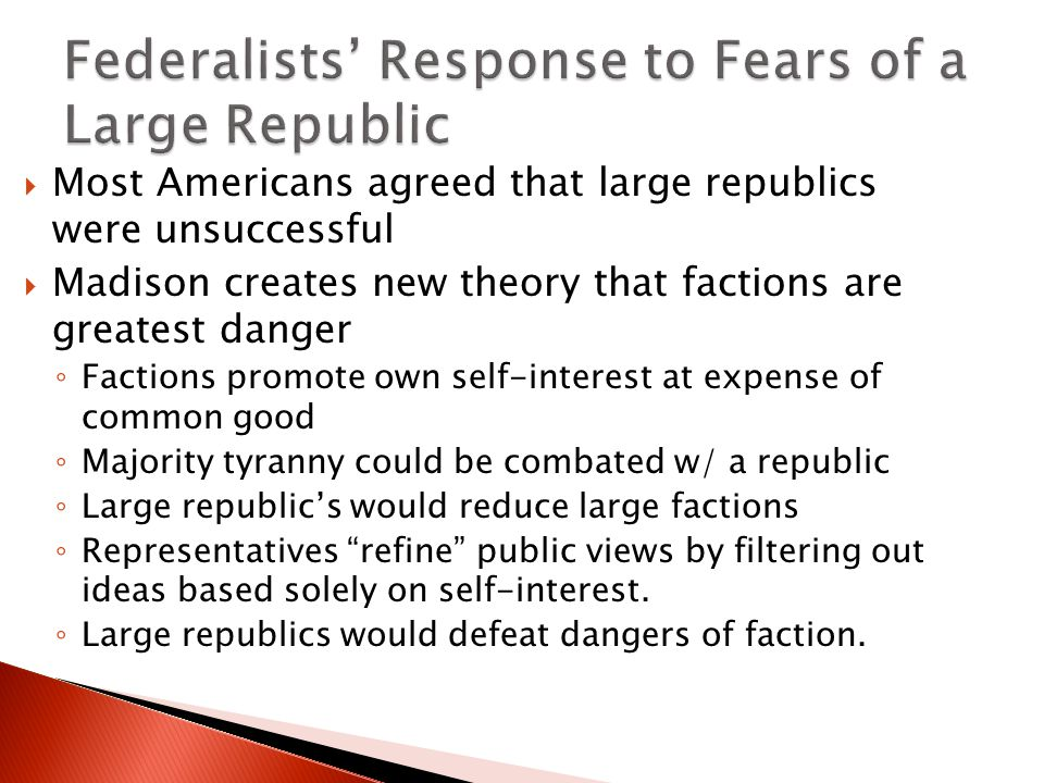 Most Americans agreed that large republics were unsuccessful  Madison creates new theory that factions are greatest danger ◦ Factions promote own self-interest at expense of common good ◦ Majority tyranny could be combated w/ a republic ◦ Large republic's would reduce large factions ◦ Representatives refine public views by filtering out ideas based solely on self-interest.
