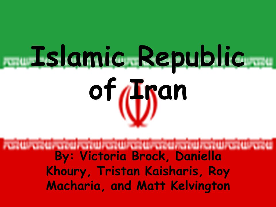 Islamic Republic of Iran By: Victoria Brock, Daniella Khoury, Tristan Kaisharis, Roy Macharia, and Matt Kelvington