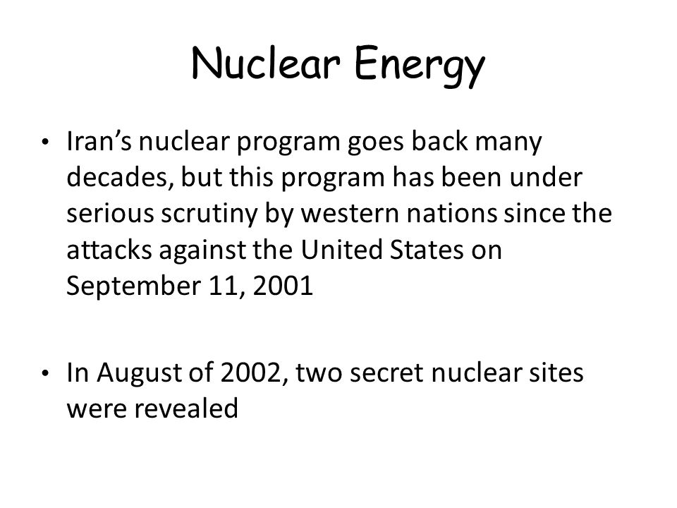 Nuclear Energy Iran's nuclear program goes back many decades, but this program has been under serious scrutiny by western nations since the attacks against the United States on September 11, 2001 In August of 2002, two secret nuclear sites were revealed