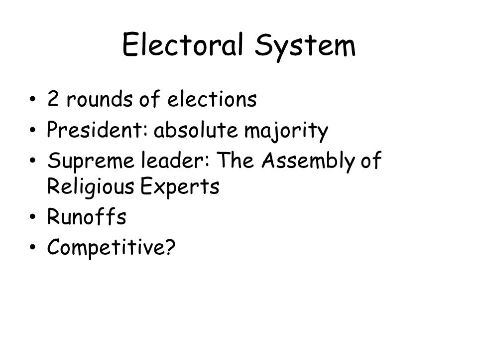 Electoral System 2 rounds of elections President: absolute majority Supreme leader: The Assembly of Religious Experts Runoffs Competitive?