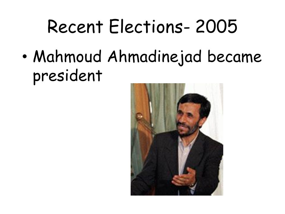 Recent Elections- 2005 Mahmoud Ahmadinejad became president