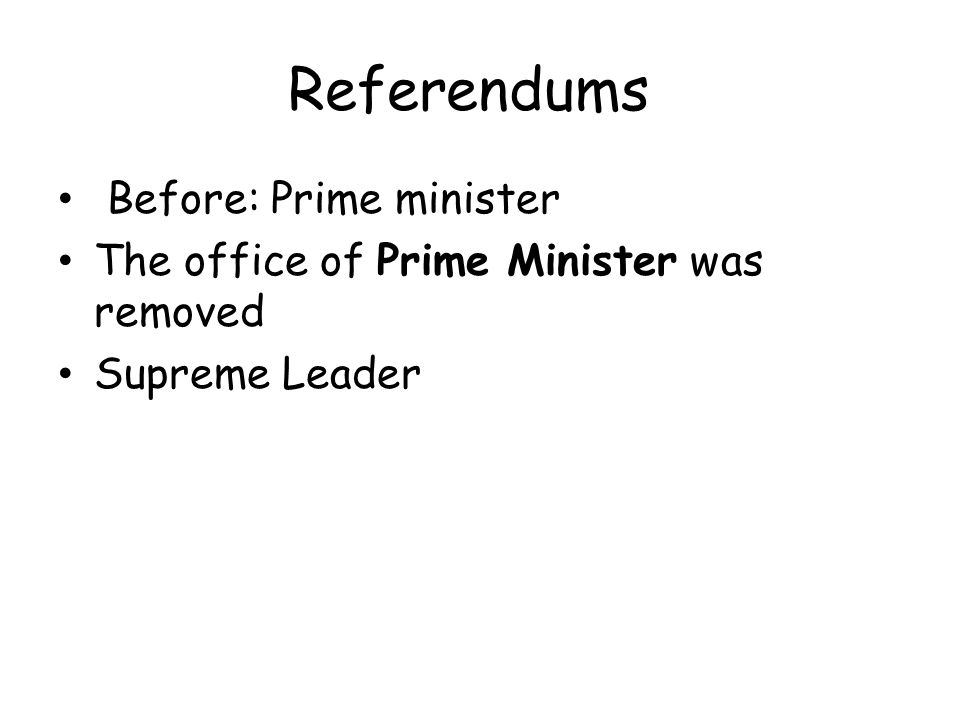 Referendums Before: Prime minister The office of Prime Minister was removed Supreme Leader