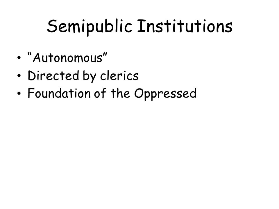 Semipublic Institutions Autonomous Directed by clerics Foundation of the Oppressed