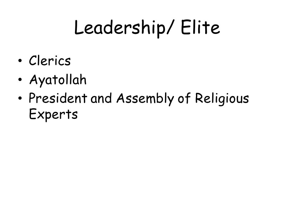 Leadership/ Elite Clerics Ayatollah President and Assembly of Religious Experts