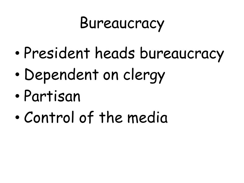 Bureaucracy President heads bureaucracy Dependent on clergy Partisan Control of the media